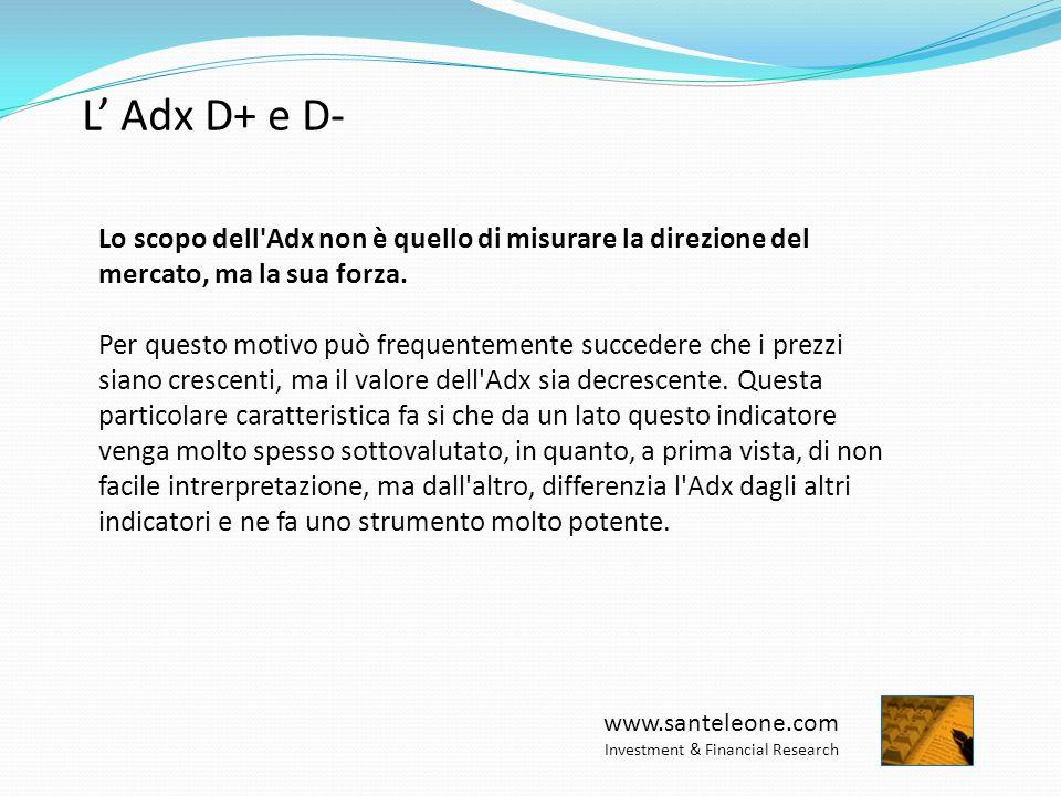 www.santeleone.com Investment & Financial Research L Adx D+ e D- Qualunque livello >15 individua un trend Meglio però se ADX è crescente ed è (>25 o >30) Convalida il segnale D+ su D- o viceversa