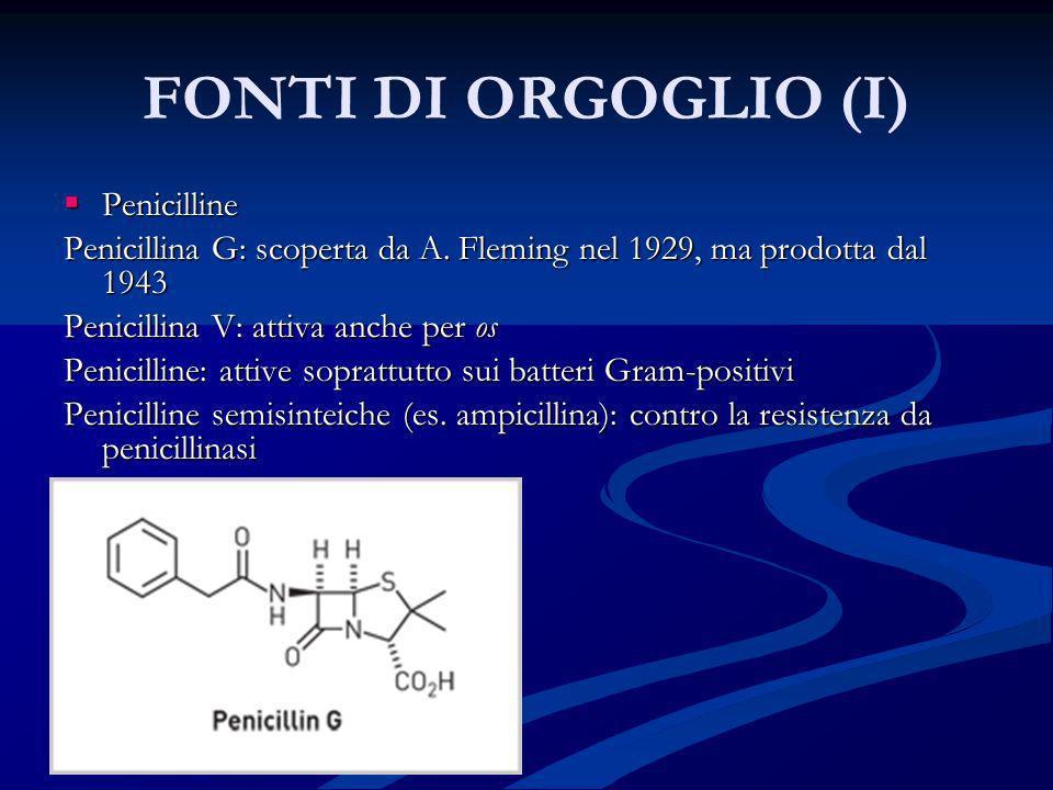 FONTI DI ORGOGLIO (I) Penicilline Penicilline Penicillina G: scoperta da A. Fleming nel 1929, ma prodotta dal 1943 Penicillina V: attiva anche per os