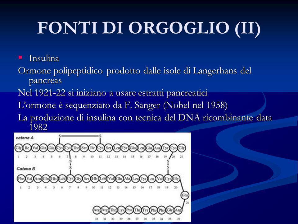 FONTI DI ORGOGLIO (II) Insulina Insulina Ormone polipeptidico prodotto dalle isole di Langerhans del pancreas Nel 1921-22 si iniziano a usare estratti