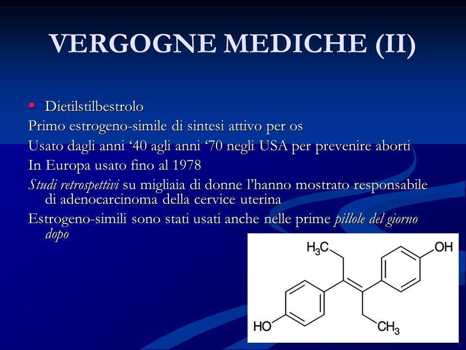 VERGOGNE MEDICHE (II) Dietilstilbestrolo Dietilstilbestrolo Primo estrogeno-simile di sintesi attivo per os Usato dagli anni 40 agli anni 70 negli USA