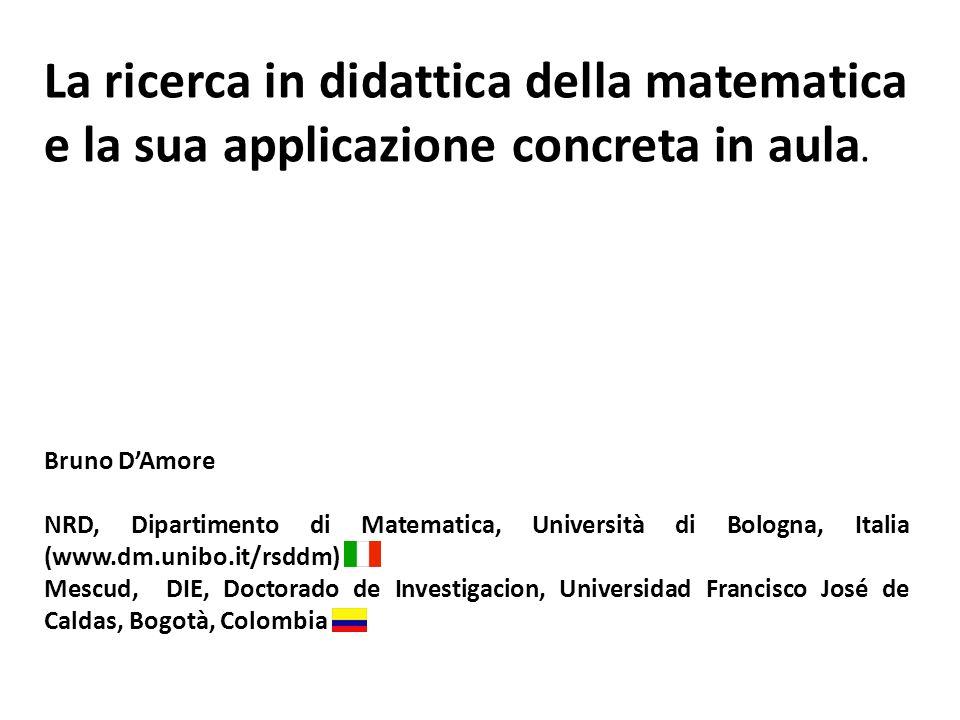 La ricerca in didattica della matematica e la sua applicazione concreta in aula. Bruno DAmore NRD, Dipartimento di Matematica, Università di Bologna,