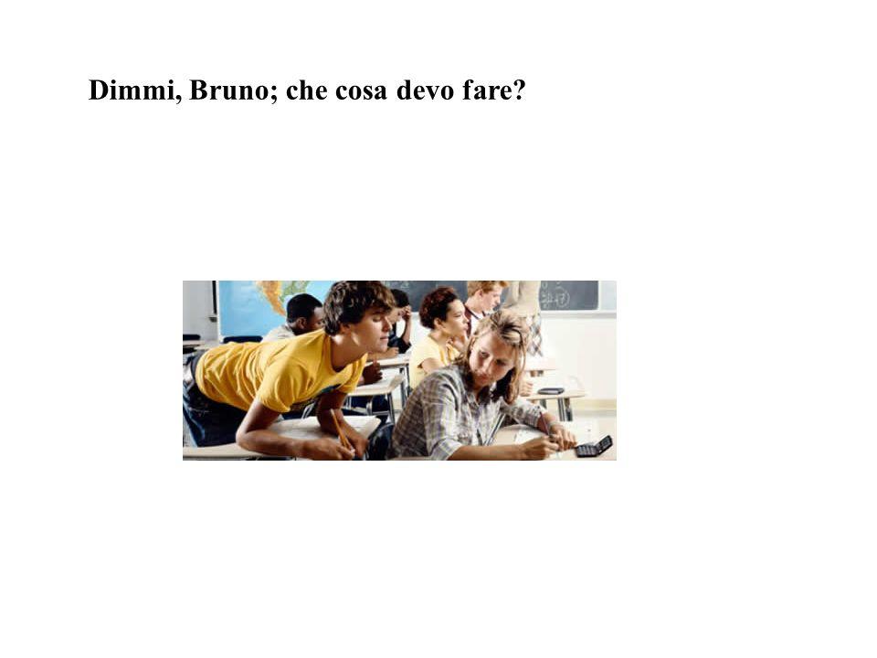 Dimmi, Bruno; che cosa devo fare?