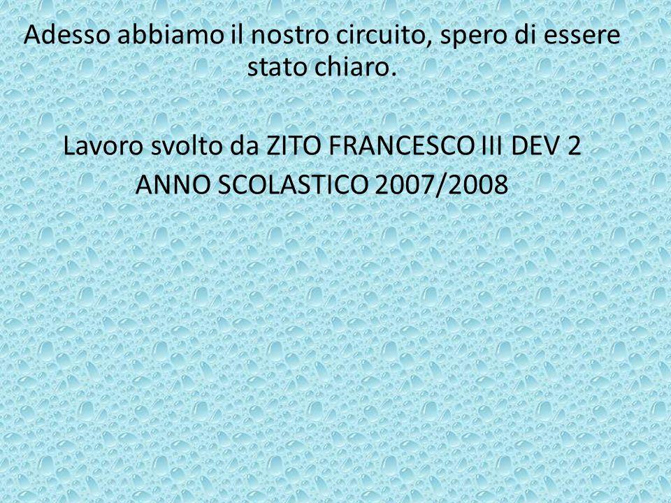 Adesso abbiamo il nostro circuito, spero di essere stato chiaro. Lavoro svolto da ZITO FRANCESCO III DEV 2 ANNO SCOLASTICO 2007/2008