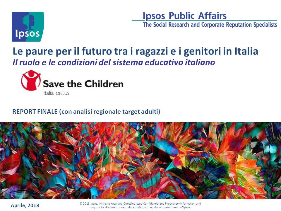 Le paure per il futuro tra i ragazzi e i genitori in Italia Il ruolo e le condizioni del sistema educativo italiano REPORT FINALE (con analisi regionale target adulti) Aprile, 2013 © 2013 Ipsos.