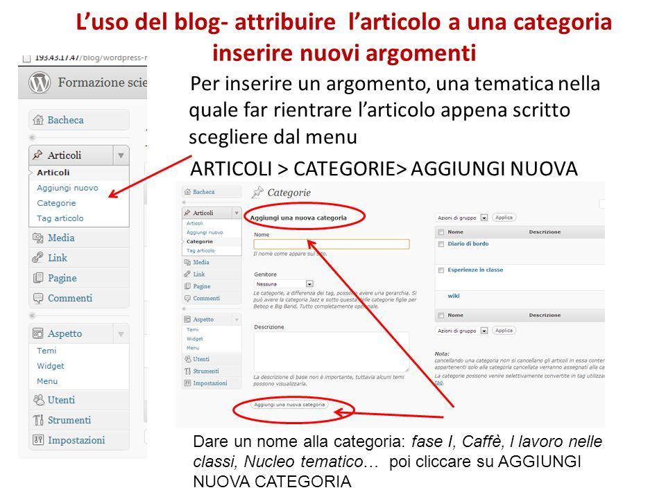 Per inserire un argomento, una tematica nella quale far rientrare larticolo appena scritto scegliere dal menu ARTICOLI > CATEGORIE> AGGIUNGI NUOVA Luso del blog- attribuire larticolo a una categoria inserire nuovi argomenti Dare un nome alla categoria: fase I, Caffè, l lavoro nelle classi, Nucleo tematico… poi cliccare su AGGIUNGI NUOVA CATEGORIA