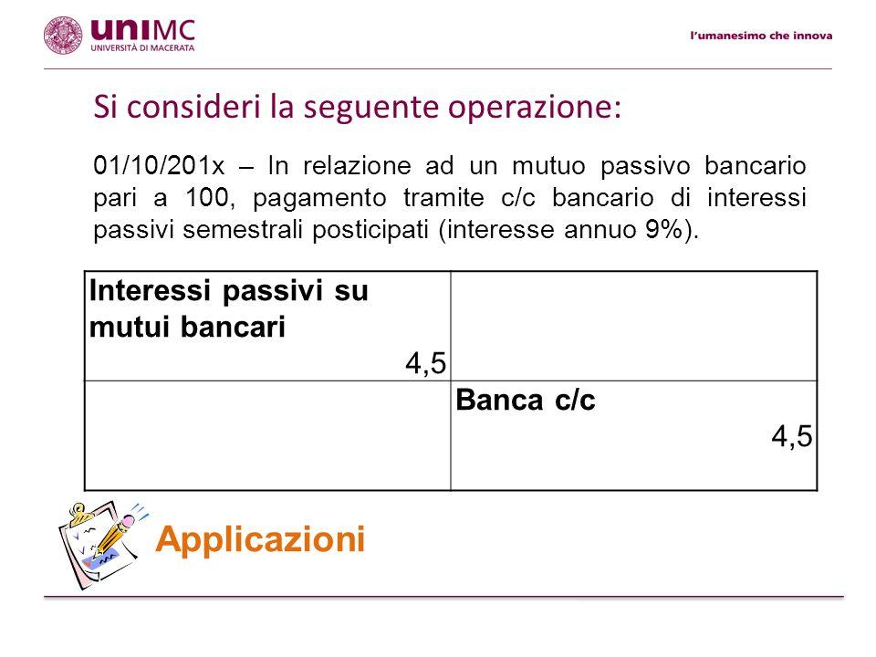 Applicazioni Interessi passivi su mutui bancari 4,5 Banca c/c 4,5 01/10/201x – In relazione ad un mutuo passivo bancario pari a 100, pagamento tramite
