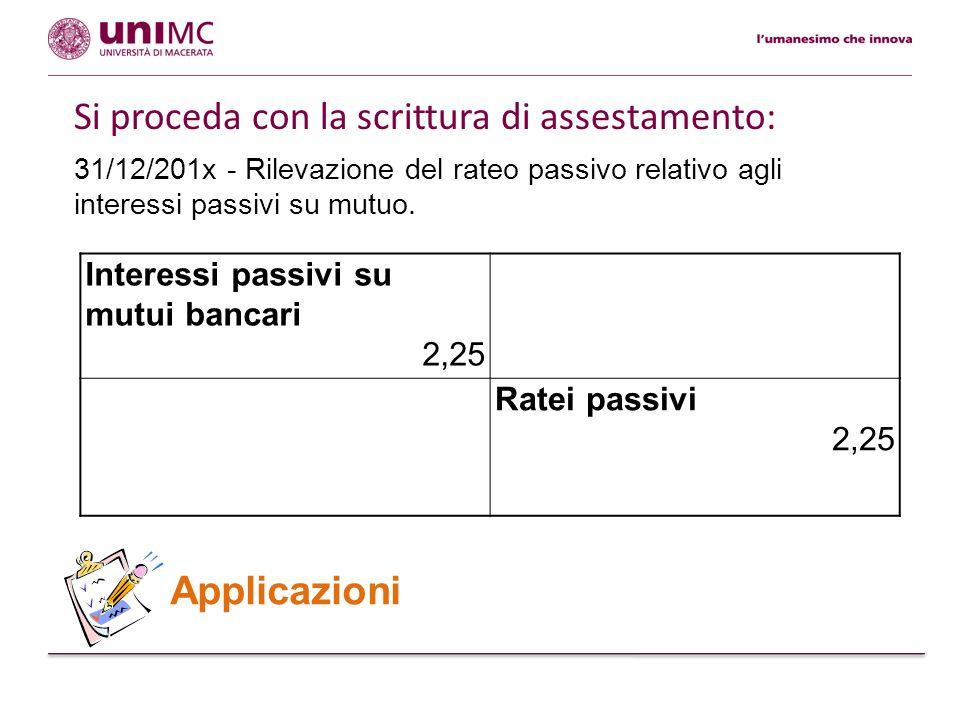 31/12/201x - Rilevazione del rateo passivo relativo agli interessi passivi su mutuo. Applicazioni Interessi passivi su mutui bancari 2,25 Ratei passiv