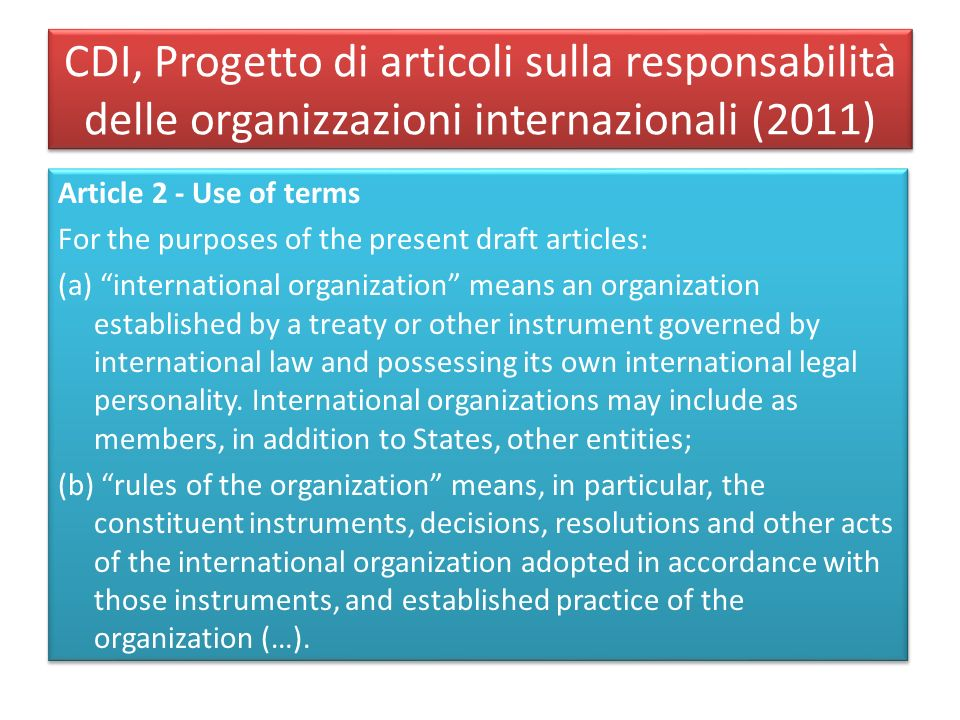 CDI, Progetto di articoli sulla responsabilità delle organizzazioni internazionali (2011) Article 2 - Use of terms For the purposes of the present draft articles: (a) international organization means an organization established by a treaty or other instrument governed by international law and possessing its own international legal personality.