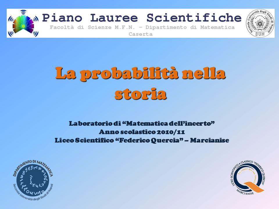 La probabilità nella storia Laboratorio di Matematica dellincerto Anno scolastico 2010/11 Liceo Scientifico Federico Quercia – Marcianise