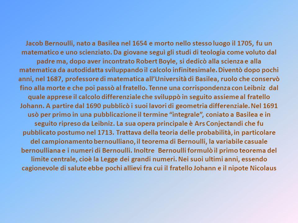 Jacob Bernoulli, nato a Basilea nel 1654 e morto nello stesso luogo il 1705, fu un matematico e uno scienziato. Da giovane seguì gli studi di teologia
