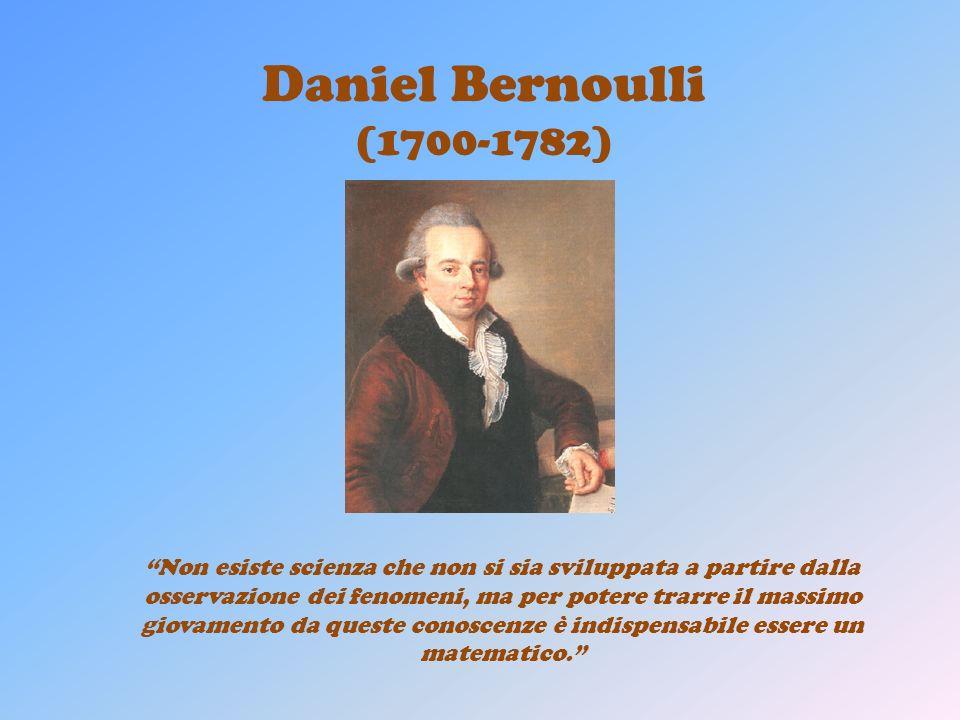 Daniel Bernoulli (1700-1782) Non esiste scienza che non si sia sviluppata a partire dalla osservazione dei fenomeni, ma per potere trarre il massimo giovamento da queste conoscenze è indispensabile essere un matematico.