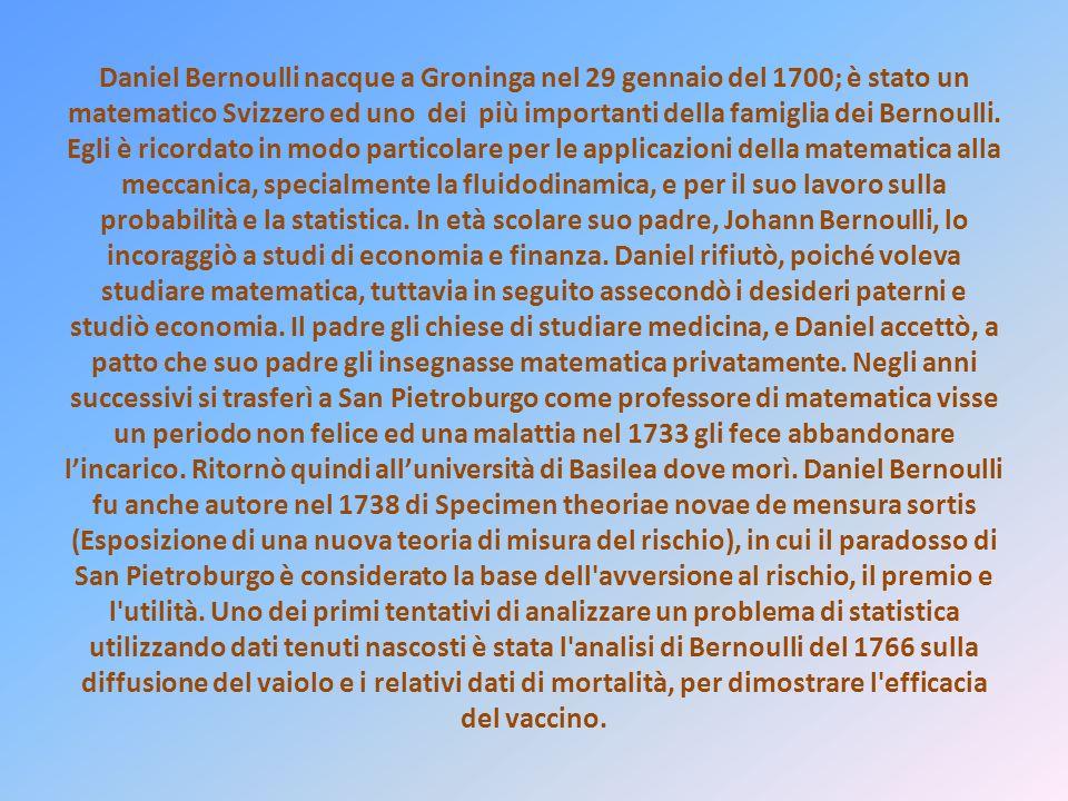 Daniel Bernoulli nacque a Groninga nel 29 gennaio del 1700; è stato un matematico Svizzero ed uno dei più importanti della famiglia dei Bernoulli. Egl