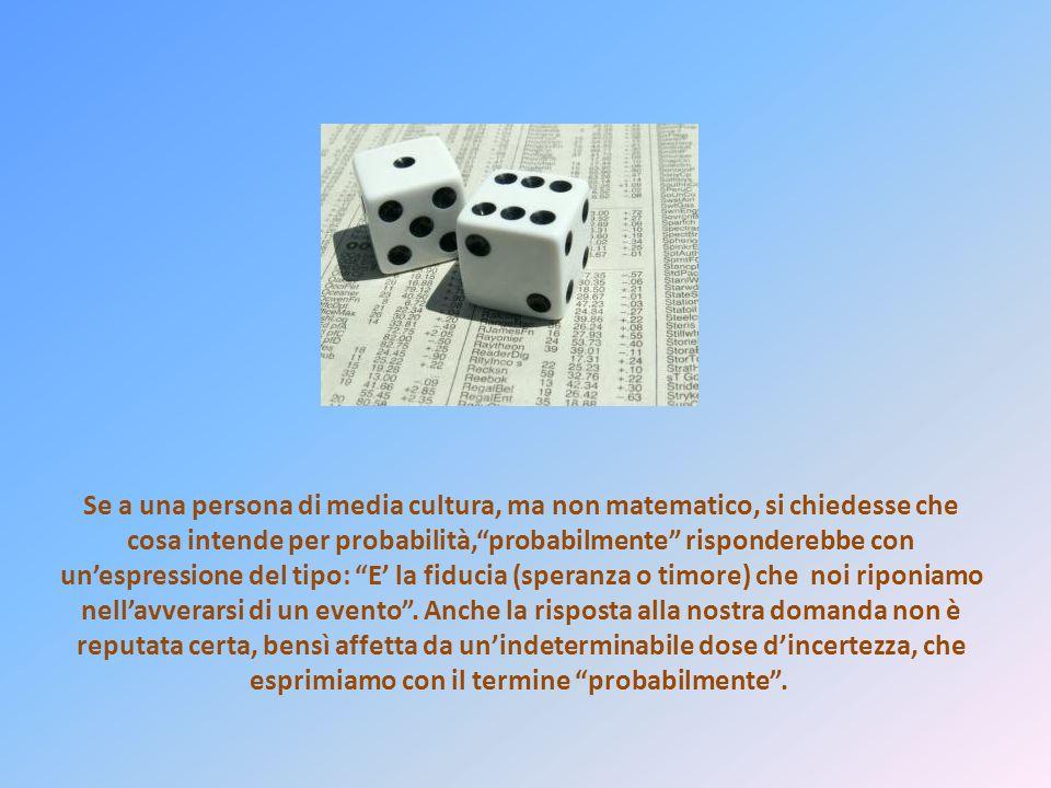 Se a una persona di media cultura, ma non matematico, si chiedesse che cosa intende per probabilità,probabilmente risponderebbe con unespressione del