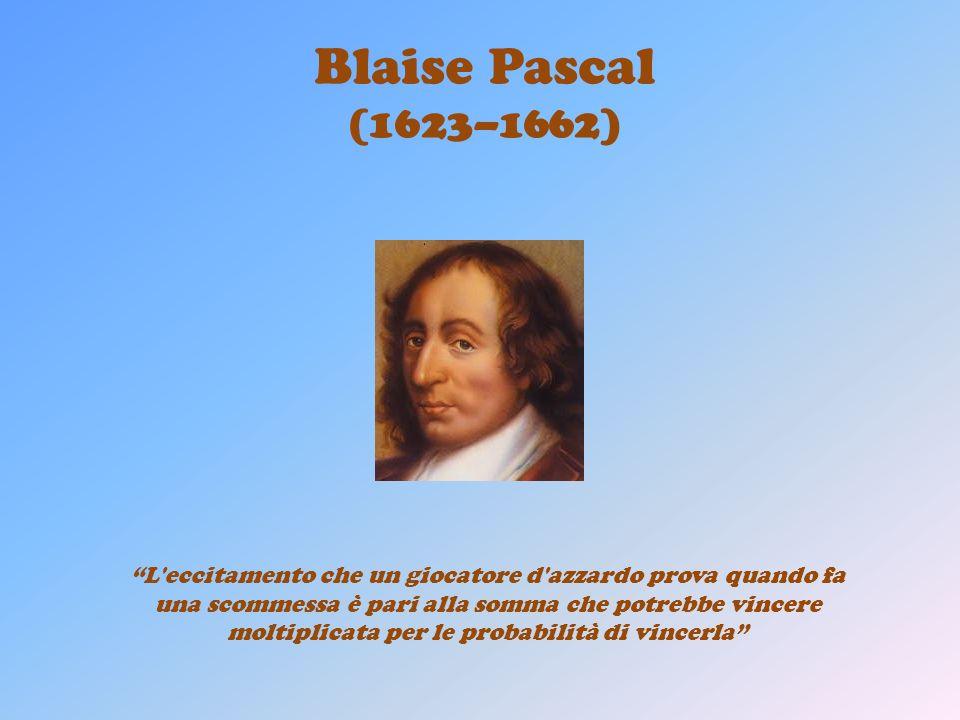 Blaise Pascal (1623–1662) L'eccitamento che un giocatore d'azzardo prova quando fa una scommessa è pari alla somma che potrebbe vincere moltiplicata p