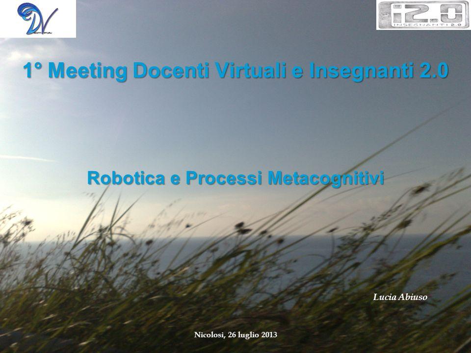 Robotica e Processi Metacognitivi Lucia Abiuso Nicolosi, 26 luglio 2013 1° Meeting Docenti Virtuali e Insegnanti 2.0