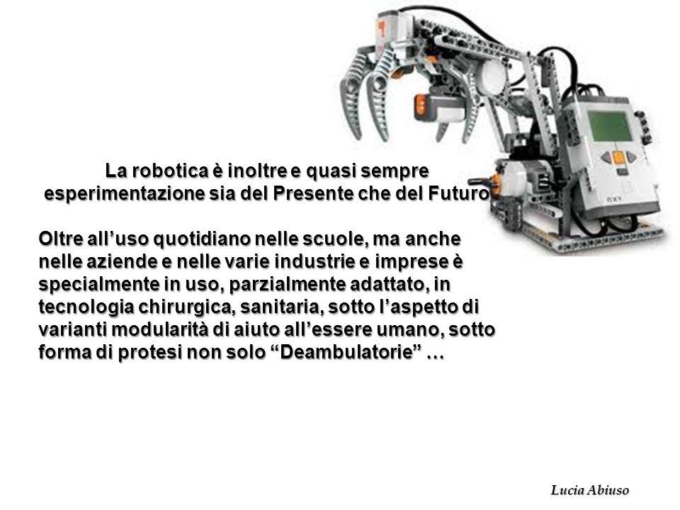 La robotica è inoltre e quasi sempre esperimentazione sia del Presente che del Futuro Oltre alluso quotidiano nelle scuole, ma anche nelle aziende e n