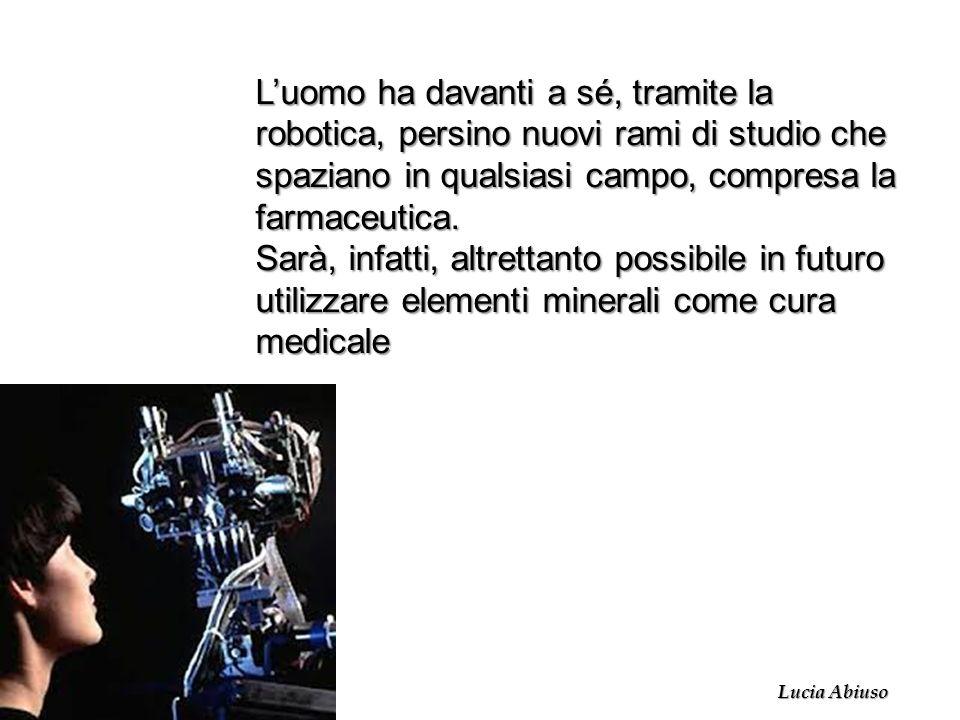 Luomo ha davanti a sé, tramite la robotica, persino nuovi rami di studio che spaziano in qualsiasi campo, compresa la farmaceutica. Sarà, infatti, alt