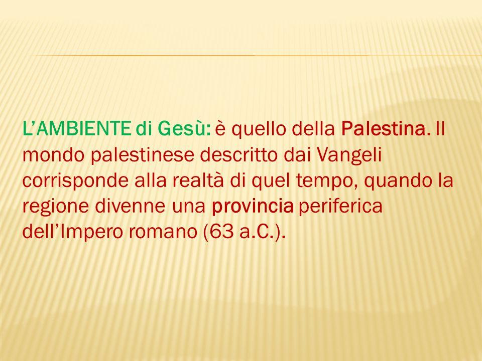 LAMBIENTE di Gesù: è quello della Palestina. Il mondo palestinese descritto dai Vangeli corrisponde alla realtà di quel tempo, quando la regione diven