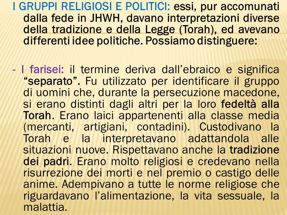 I GRUPPI RELIGIOSI E POLITICI: essi, pur accomunati dalla fede in JHWH, davano interpretazioni diverse della tradizione e della Legge (Torah), ed avev