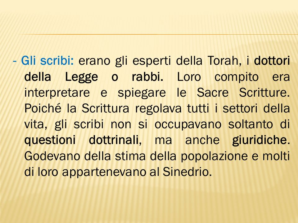 - Gli scribi: erano gli esperti della Torah, i dottori della Legge o rabbi. Loro compito era interpretare e spiegare le Sacre Scritture. Poiché la Scr