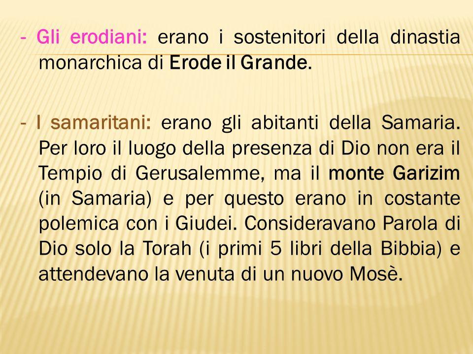 - Gli erodiani: erano i sostenitori della dinastia monarchica di Erode il Grande. - I samaritani: erano gli abitanti della Samaria. Per loro il luogo