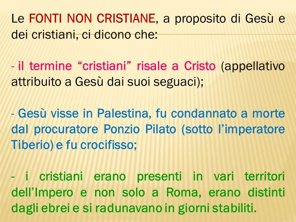 Le FONTI NON CRISTIANE, a proposito di Gesù e dei cristiani, ci dicono che: - il termine cristiani risale a Cristo (appellativo attribuito a Gesù dai
