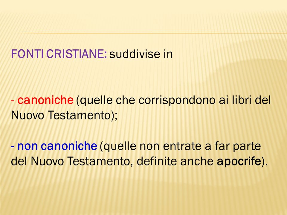 FONTI CRISTIANE: suddivise in - canoniche (quelle che corrispondono ai libri del Nuovo Testamento); - non canoniche (quelle non entrate a far parte de
