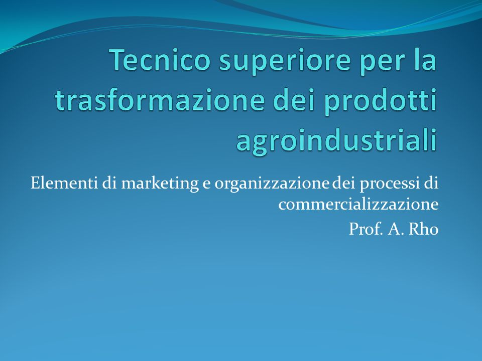 Elementi di marketing e organizzazione dei processi di commercializzazione Prof. A. Rho