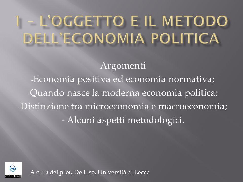Argomenti - Economia positiva ed economia normativa; - Quando nasce la moderna economia politica; - Distinzione tra microeconomia e macroeconomia; - A