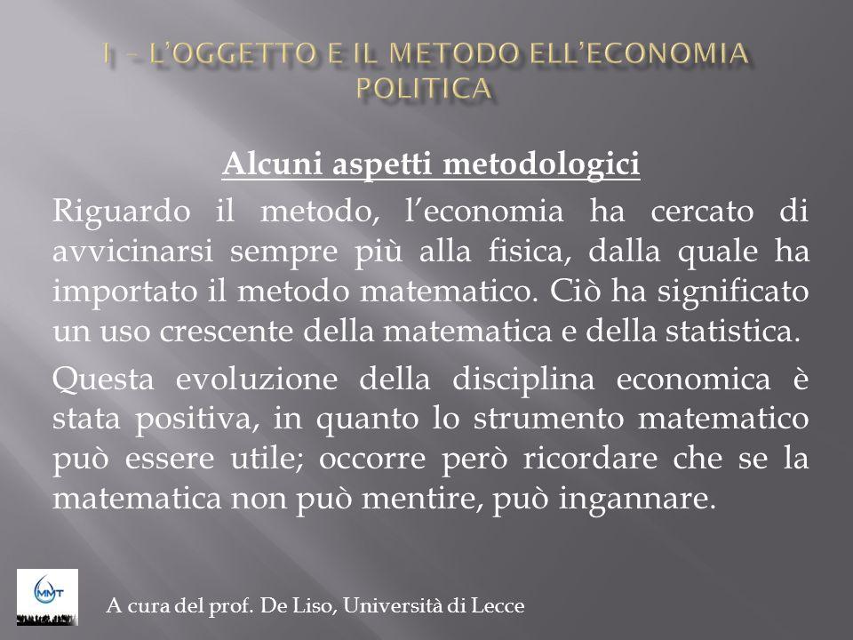 Alcuni aspetti metodologici Riguardo il metodo, leconomia ha cercato di avvicinarsi sempre più alla fisica, dalla quale ha importato il metodo matemat
