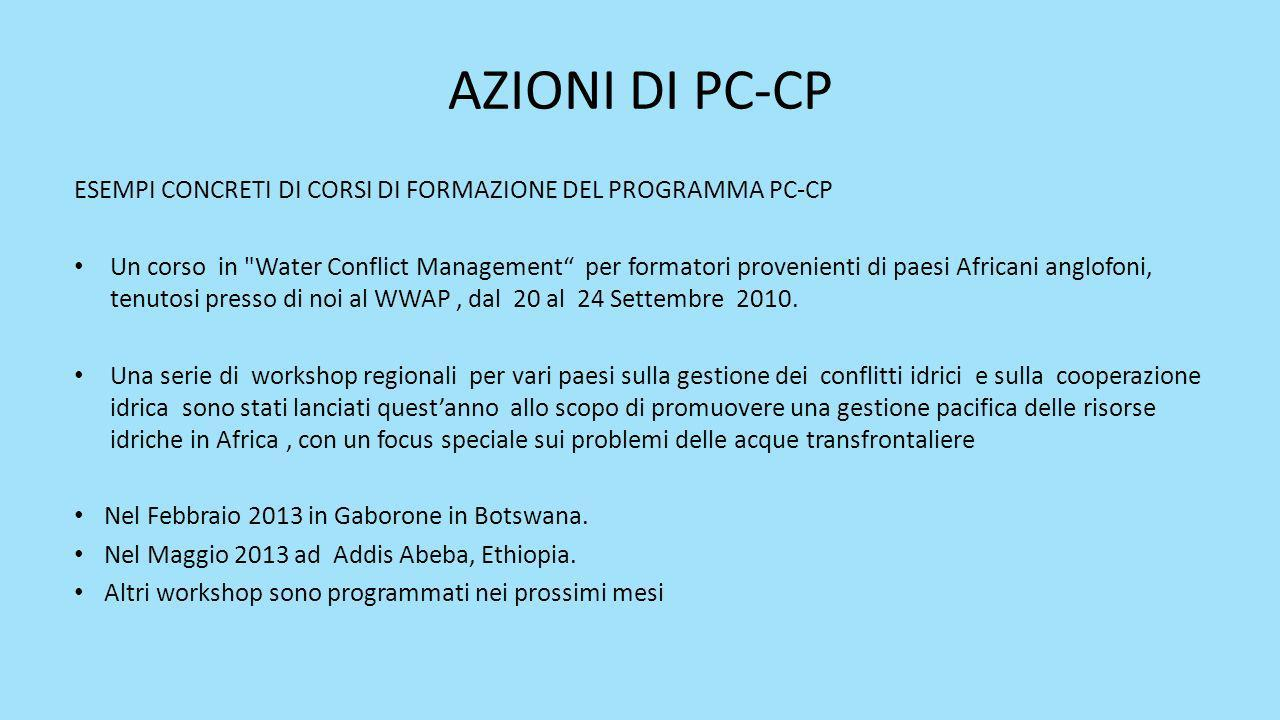 AZIONI DI PC-CP ESEMPI CONCRETI DI CORSI DI FORMAZIONE DEL PROGRAMMA PC-CP Un corso in Water Conflict Management per formatori provenienti di paesi Africani anglofoni, tenutosi presso di noi al WWAP, dal 20 al 24 Settembre 2010.