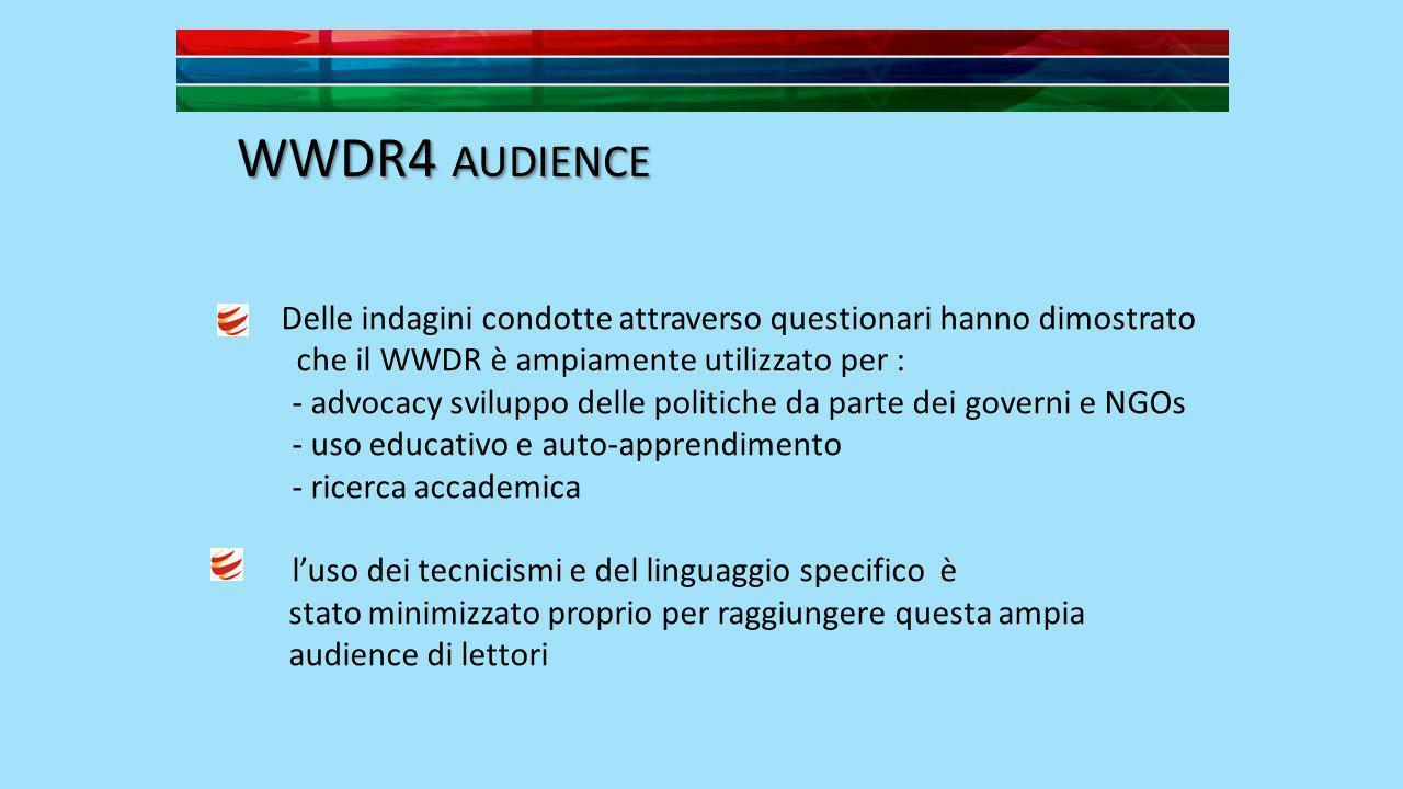 WWDR4 AUDIENCE Delle indagini condotte attraverso questionari hanno dimostrato che il WWDR è ampiamente utilizzato per : - advocacy sviluppo delle politiche da parte dei governi e NGOs - uso educativo e auto-apprendimento - ricerca accademica luso dei tecnicismi e del linguaggio specifico è stato minimizzato proprio per raggiungere questa ampia audience di lettori