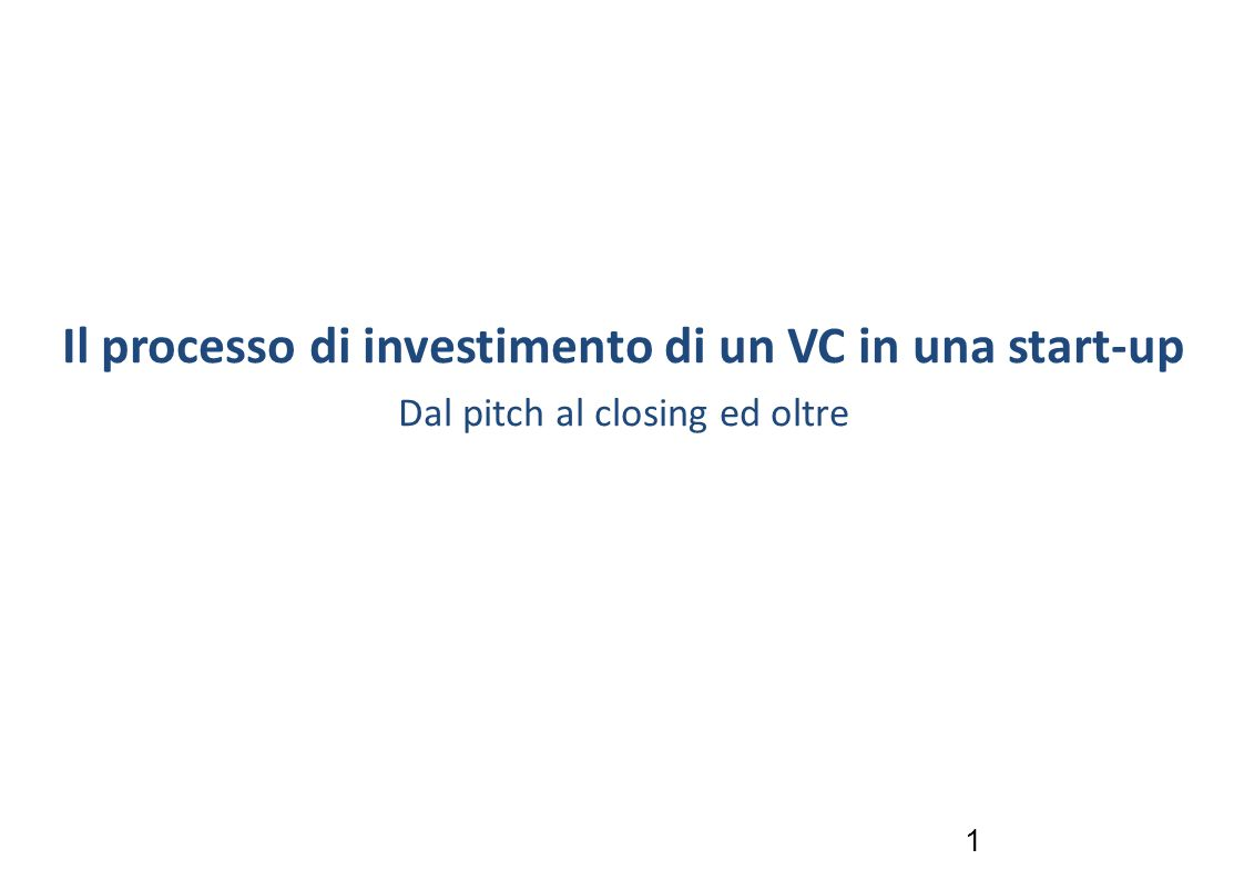 1 Il processo di investimento di un VC in una start-up Dal pitch al closing ed oltre