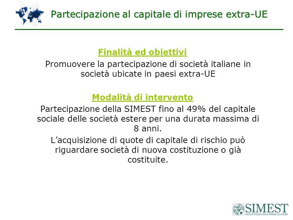 Partecipazione al capitale di imprese extra-UE Finalità ed obiettivi Promuovere la partecipazione di società italiane in società ubicate in paesi extra-UE Modalità di intervento Partecipazione della SIMEST fino al 49% del capitale sociale delle società estere per una durata massima di 8 anni.