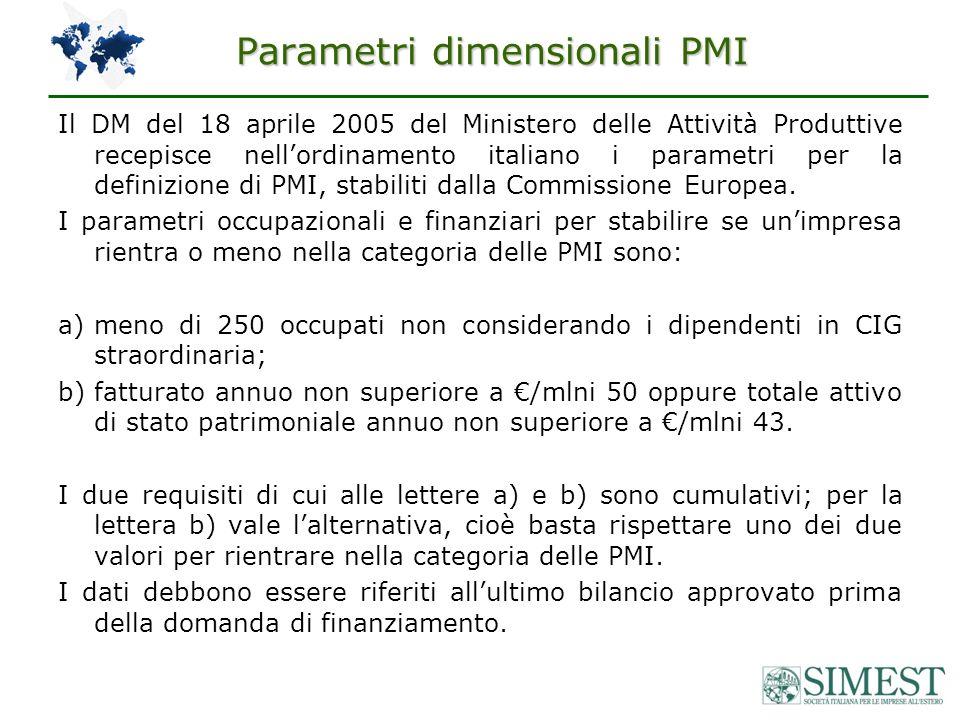 Parametri dimensionali PMI Il DM del 18 aprile 2005 del Ministero delle Attività Produttive recepisce nellordinamento italiano i parametri per la definizione di PMI, stabiliti dalla Commissione Europea.