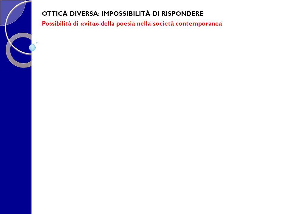 OTTICA DIVERSA: IMPOSSIBILITÀ DI RISPONDERE Possibilità di «vita» della poesia nella società contemporanea