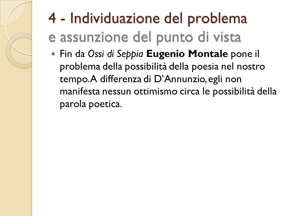4 - Individuazione del problema e assunzione del punto di vista Fin da Ossi di Seppia Eugenio Montale pone il problema della possibilità della poesia