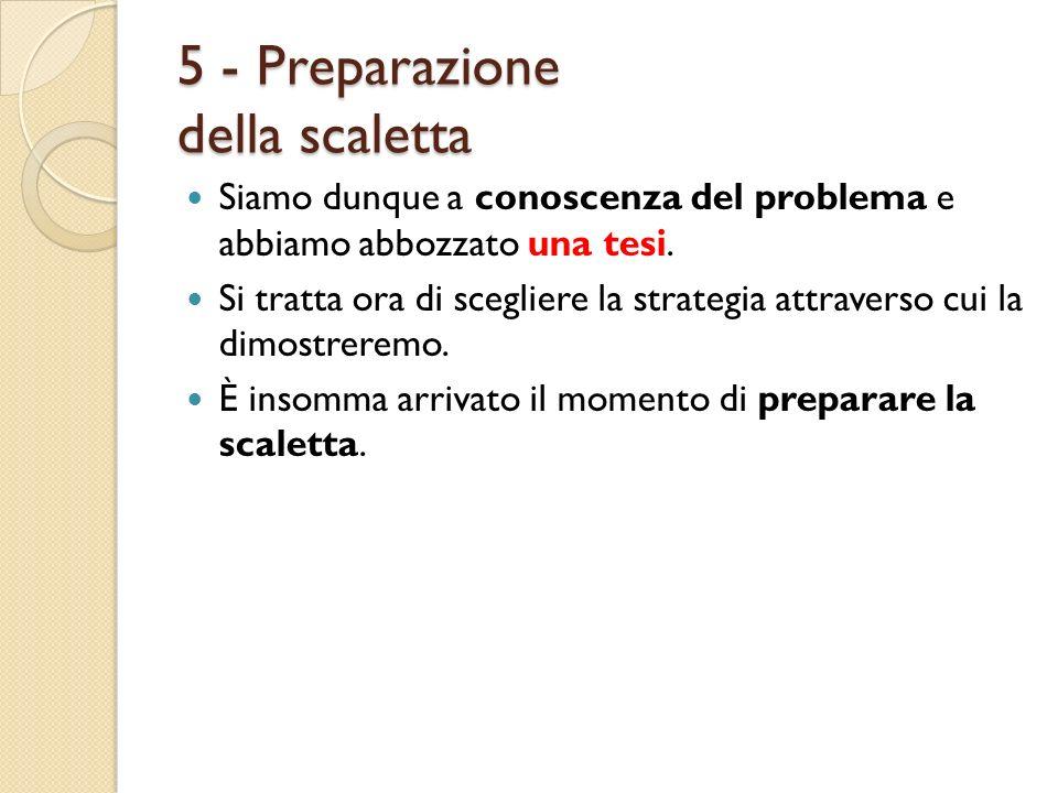 5 - Preparazione della scaletta Siamo dunque a conoscenza del problema e abbiamo abbozzato una tesi. Si tratta ora di scegliere la strategia attravers