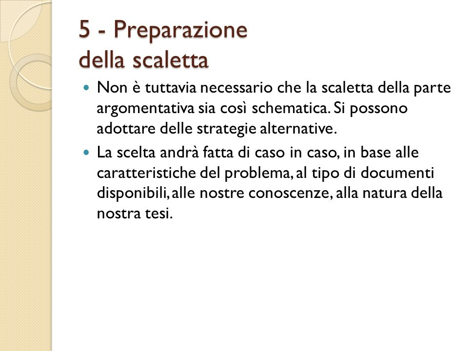 5 - Preparazione della scaletta Non è tuttavia necessario che la scaletta della parte argomentativa sia così schematica. Si possono adottare delle str