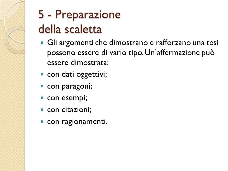 5 - Preparazione della scaletta Gli argomenti che dimostrano e rafforzano una tesi possono essere di vario tipo. Unaffermazione può essere dimostrata:
