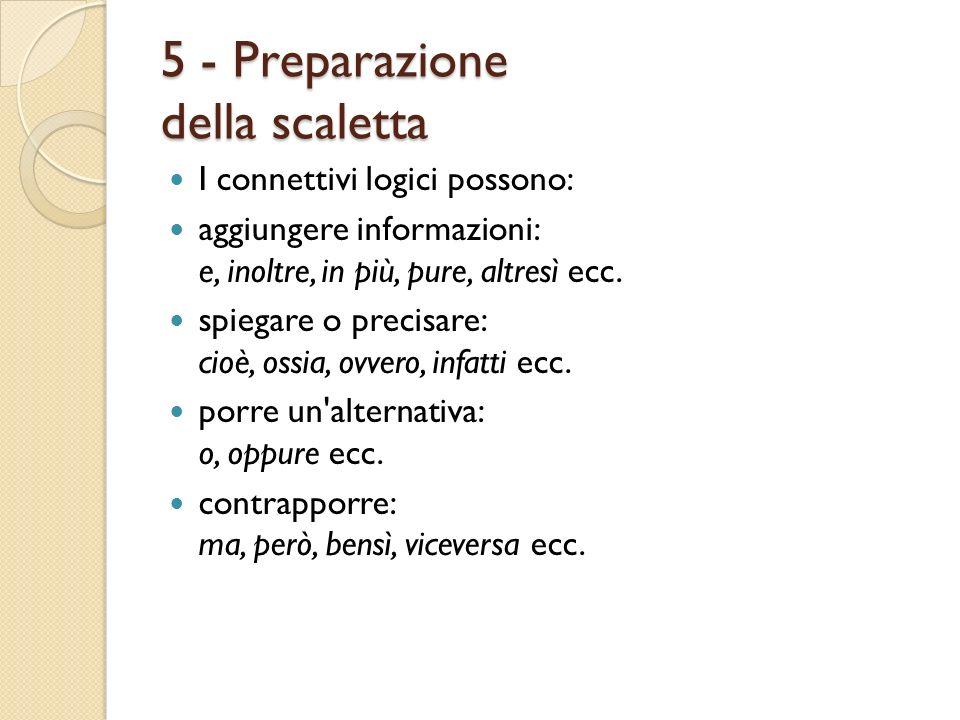 5 - Preparazione della scaletta I connettivi logici possono: aggiungere informazioni: e, inoltre, in più, pure, altresì ecc. spiegare o precisare: cio