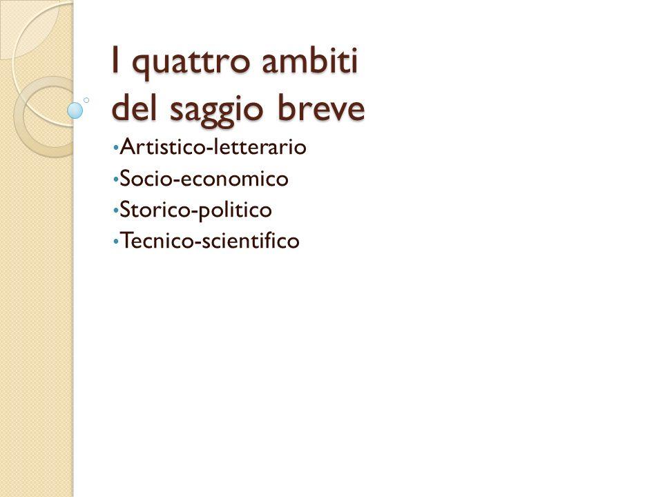 I quattro ambiti del saggio breve Artistico-letterario Socio-economico Storico-politico Tecnico-scientifico