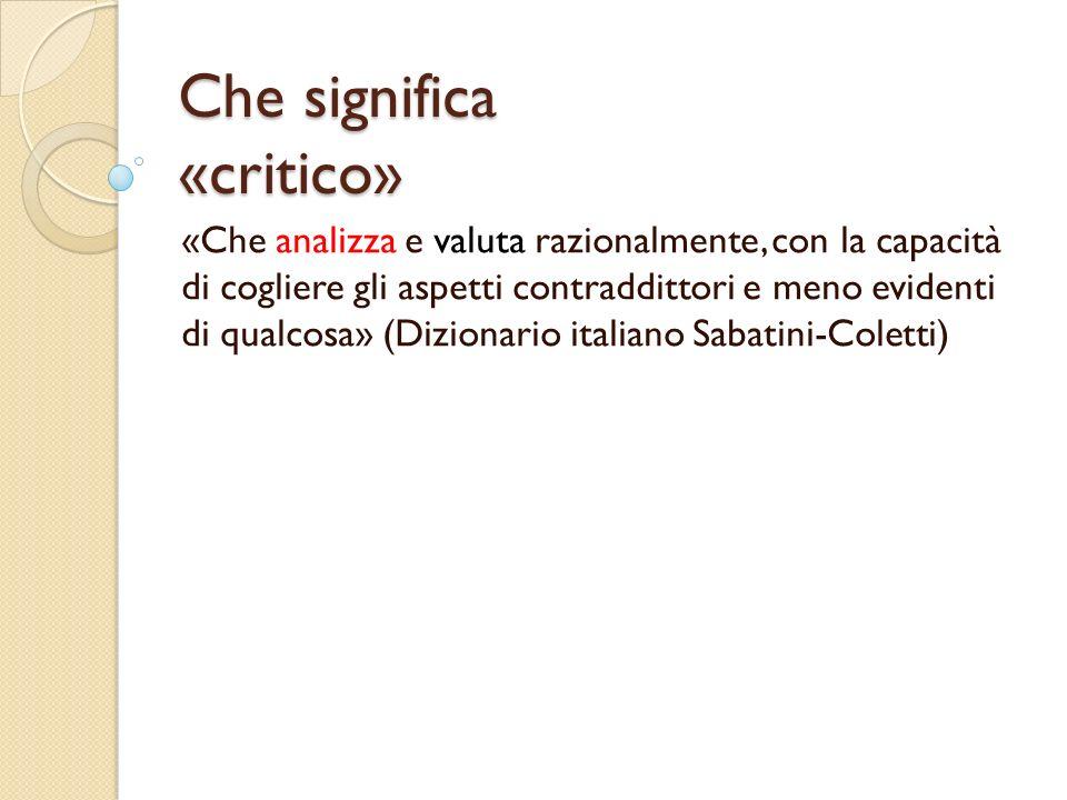 Che significa «critico» «Che analizza e valuta razionalmente, con la capacità di cogliere gli aspetti contraddittori e meno evidenti di qualcosa» (Dizionario italiano Sabatini-Coletti)