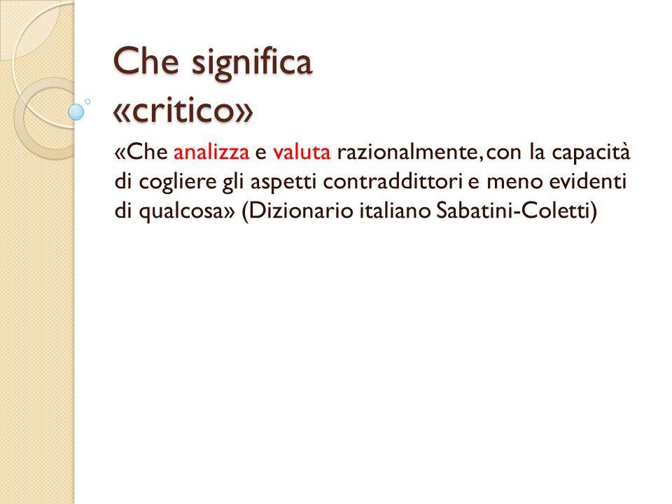 Che significa «critico» «Che analizza e valuta razionalmente, con la capacità di cogliere gli aspetti contraddittori e meno evidenti di qualcosa» (Diz