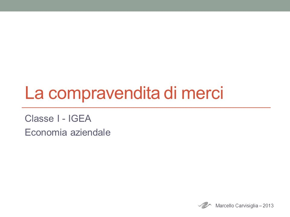 La compravendita di merci Classe I - IGEA Economia aziendale Marcello Carvisiglia – 2013