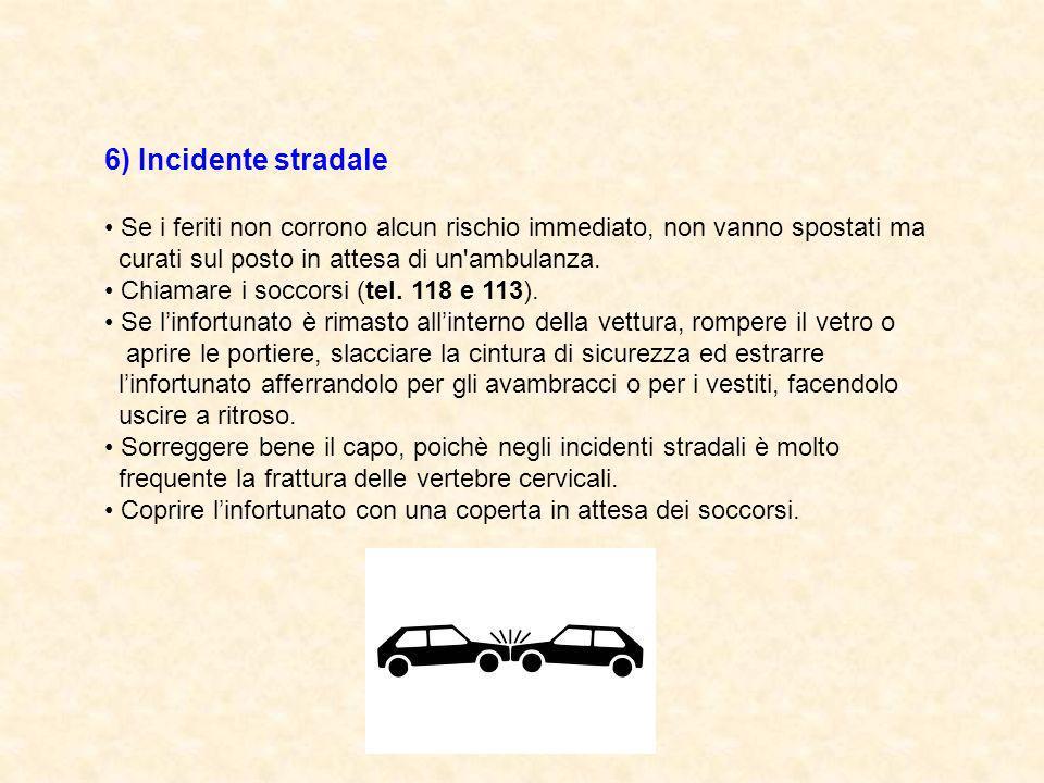 6) Incidente stradale Se i feriti non corrono alcun rischio immediato, non vanno spostati ma curati sul posto in attesa di un'ambulanza. Chiamare i so