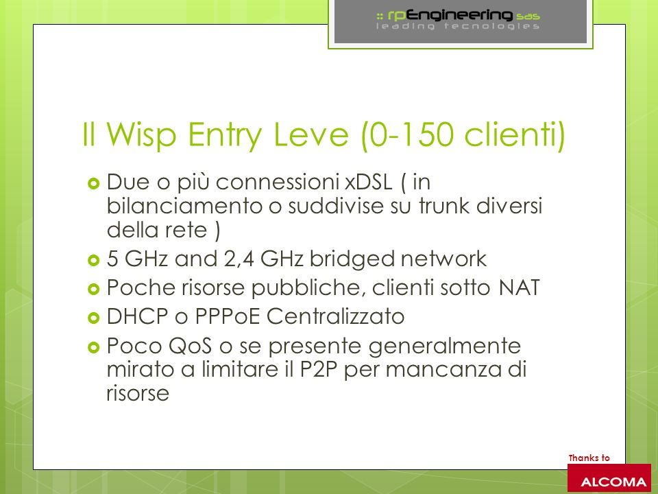 Il Wisp Entry Leve (0-150 clienti) Due o più connessioni xDSL ( in bilanciamento o suddivise su trunk diversi della rete ) 5 GHz and 2,4 GHz bridged network Poche risorse pubbliche, clienti sotto NAT DHCP o PPPoE Centralizzato Poco QoS o se presente generalmente mirato a limitare il P2P per mancanza di risorse Thanks to