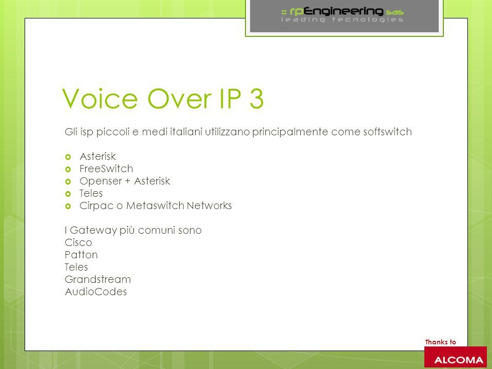 Voice Over IP 3 Gli isp piccoli e medi italiani utilizzano principalmente come softswitch Asterisk FreeSwitch Openser + Asterisk Teles Cirpac o Metaswitch Networks I Gateway più comuni sono Cisco Patton Teles Grandstream AudioCodes Thanks to