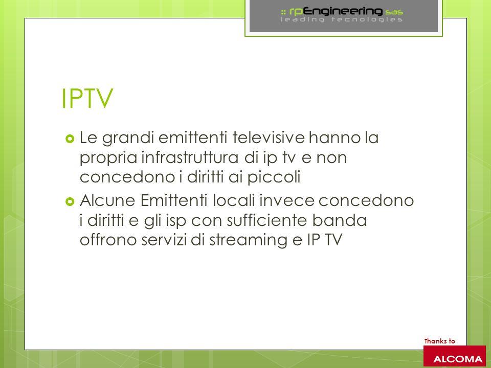 IPTV Le grandi emittenti televisive hanno la propria infrastruttura di ip tv e non concedono i diritti ai piccoli Alcune Emittenti locali invece concedono i diritti e gli isp con sufficiente banda offrono servizi di streaming e IP TV Thanks to
