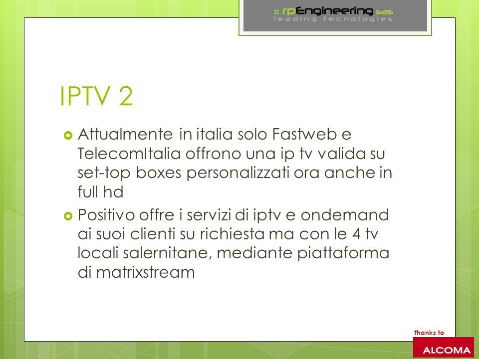 IPTV 2 Attualmente in italia solo Fastweb e TelecomItalia offrono una ip tv valida su set-top boxes personalizzati ora anche in full hd Positivo offre i servizi di iptv e ondemand ai suoi clienti su richiesta ma con le 4 tv locali salernitane, mediante piattaforma di matrixstream Thanks to